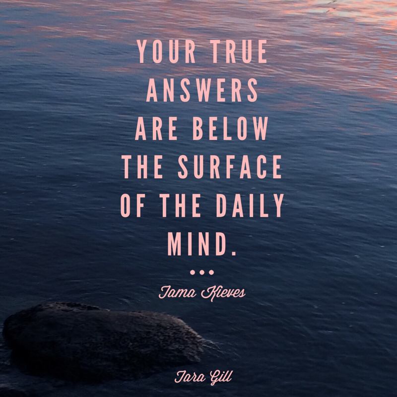 Your true answers are below the surface of the daily mind. -Tama Kieves